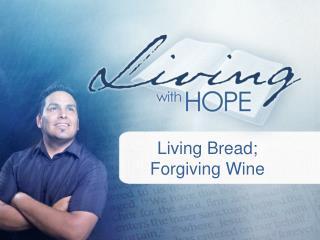 Living Bread;  Forgiving Wine