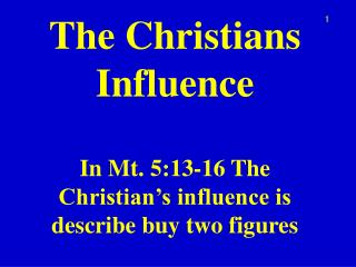 The  Christians Influence In  Mt .  5:13-16 The Christian's influence is describe buy two figures