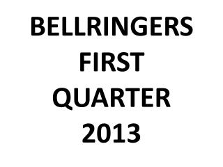 BELLRINGERS  FIRST QUARTER 2013