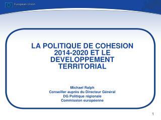 LA POLITIQUE DE COHESION 2014-2020 ET LE DEVELOPPEMENT TERRITORIAL Michael Ralph