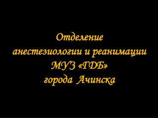 Отделение  анестезиологии и реанимации  МУЗ «ГДБ»  города  Ачинска