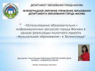 Докладчик:  Гензе  Наталья Робертовна ГБОУ МЦ  ЗелОУО ДогМ ,  методист, координатор  группы