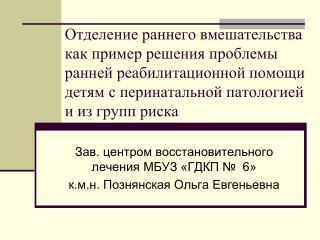 Зав. центром восстановительного лечения МБУЗ «ГДКП №  6»  к.м.н. Познянская Ольга Евгеньевна