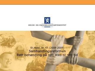 Stld. nr. 47 (2008-2009) Samhandlingsreformen Rett behandling på rett sted til rett tid