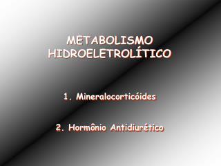 METABOLISMO HIDROELETROLÍTICO 1. Mineralocorticóides 2. Hormônio Antidiurético