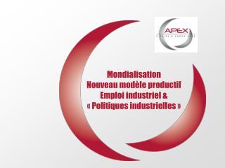 Mondialisation  Nouveau modèle productif Emploi industriel & «Politiques industrielles»