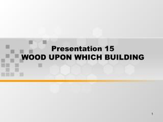 Presentation 15 WOOD UPON WHICH BUILDING