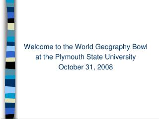 Welcome to the World Geography Bowl at the Plymouth State University October 31, 2008