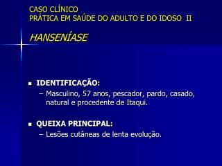 CASO CLÍNICO PRÁTICA EM SAÚDE DO ADULTO E DO IDOSO  II HANSENÍASE