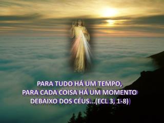 Para tudo há um tempo,  Para cada coisa há um momento  Debaixo dos céus...( Ecl  3, 1-8)