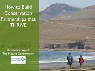 How to Build  C onservation  P artnerships that THRIVE Kristin Sherwood The Nature Conservancy