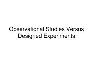 Observational Studies Versus Designed Experiments