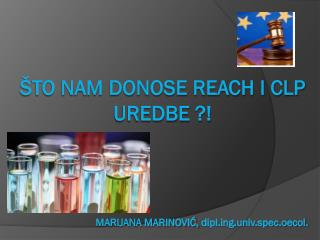 Što nam donose reach i clp uredbe ?!  Marijana Marinović,  diplg.univ.spec.oecol.