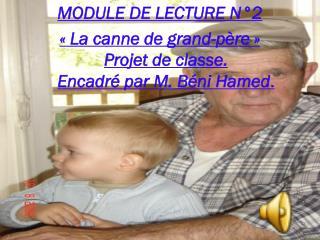MODULE DE LECTURE N°2 « La canne de grand-père » Projet de classe. Encadré par M. Béni Hamed .