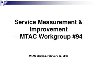 Service Measurement & Improvement � MTAC Workgroup #94 MTAC Meeting, February 22, 2006