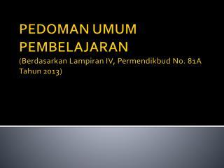 PEDOMAN  UMUM PEMBELAJARAN  ( Berdasarkan Lampiran  IV,  Permendikbud  No. 81A  Tahun  2013)