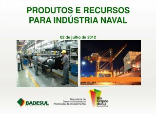 PRODUTOS E RECURSOS PARA INDÚSTRIA NAVAL 02 de julho de 2012
