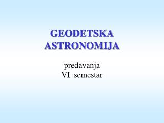 GEODETSKA ASTRONOMIJA predavanja VI. semestar