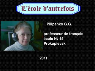 Pilipenko G.G.      professeur de fran ç ais é cole  № 15     Prokopievsk 2011.