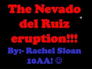 The Nevado del Ruiz eruption!!! By:- Rachel Sloan 10AA!  