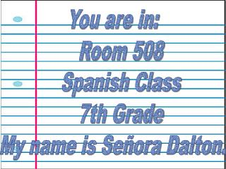 You are in:    Room 508    Spanish Class    7th Grade My name is Señora Dalton.