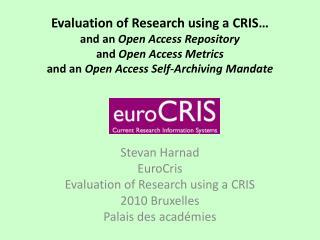 Stevan Harnad EuroCris Evaluation of Research using a CRIS 2010 Bruxelles  Palais des académies