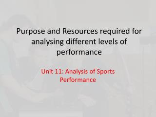 Purpose and Resources required for analysing different levels of performance