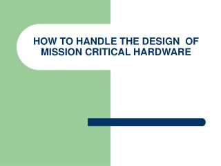 HOW TO HANDLE THE DESIGN  OF MISSION CRITICAL HARDWARE