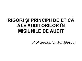 RIGORI ŞI PRINCIPII DE ETICĂ  ALE AUDITORILOR ÎN MISIUNILE DE AUDIT
