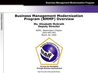 Business Management Modernization Program BMMP Overview  Ms. Elizabeth McGrath Deputy Director