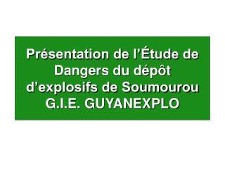 Présentation de l'Étude de Dangers du dépôt d'explosifs de Soumourou G.I.E. GUYANEXPLO