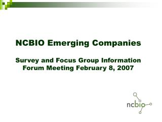 NCBIO Emerging Companies Survey and Focus Group Information Forum Meeting February 8, 2007
