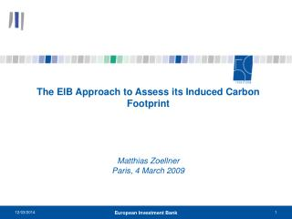 The EIB Approach to Assess its Induced Carbon Footprint    Matthias Zoellner      Paris, 4 March 2009