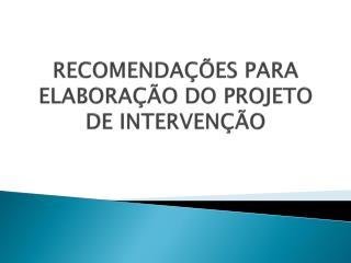 RECOMENDAÇÕES PARA ELABORAÇÃO DO PROJETO DE INTERVENÇÃO