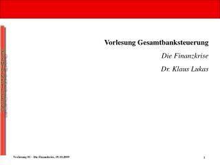 Vorlesung Gesamtbanksteuerung Die Finanzkrise Dr. Klaus Lukas