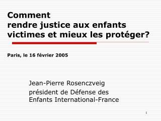 Comment  rendre justice aux enfants victimes et mieux les protéger? Paris, le 16 février 2005