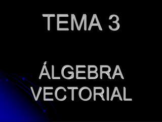 TEMA 3 ÁLGEBRA VECTORIAL