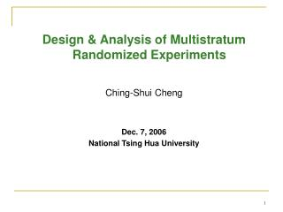 Design & Analysis of Multistratum Randomized Experiments Ching-Shui Cheng Dec. 7, 2006