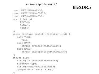 /* Descripción XDR */ const MAXUSERNAME=32; const MAXFILELEN=65535; const MAXNAMELEN=255;