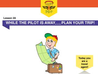 WHILE THE PILOT IS AWAY  PLAN YOUR TRIP!
