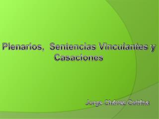 Plenarios,  Sentencias Vinculantes y  Casaciones