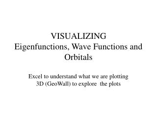 VISUALIZING Eigenfunctions, Wave Functions and Orbitals  Excel to understand what we are plotting 3D GeoWall to explore