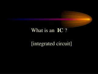 What is an   IC  ? [integrated circuit]
