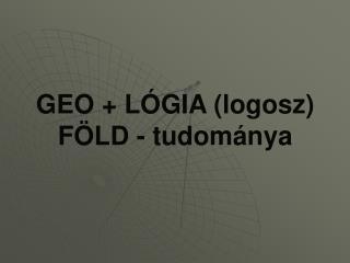 GEO + LÓGIA (logosz) FÖLD - tudománya
