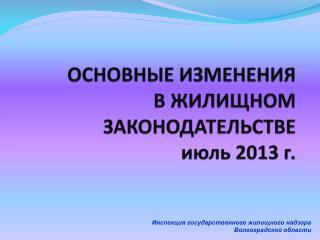 ОСНОВНЫЕ ИЗМЕНЕНИЯ  В ЖИЛИЩНОМ ЗАКОНОДАТЕЛЬСТВЕ  июль 2013 г.