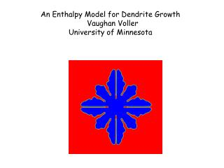 An Enthalpy Model for Dendrite Growth   Vaughan Voller University of Minnesota