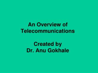 An Overview of Telecommunications Created by  Dr. Anu Gokhale