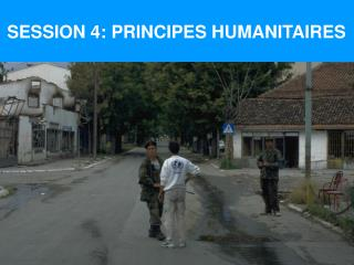 SESSION 4: PRINCIPES HUMANITAIRES