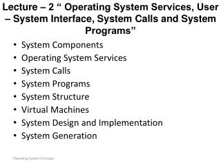 System Components Operating System Services System Calls System Programs System Structure