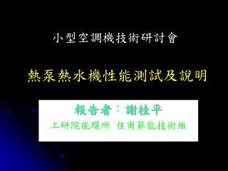 報告者 : 謝桂平 工研院能環所 住商節能技術組